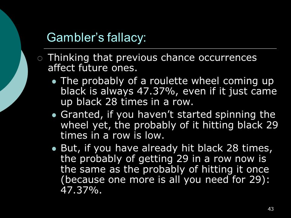 Gambler's fallacy: Thinking that previous chance occurrences affect future ones.