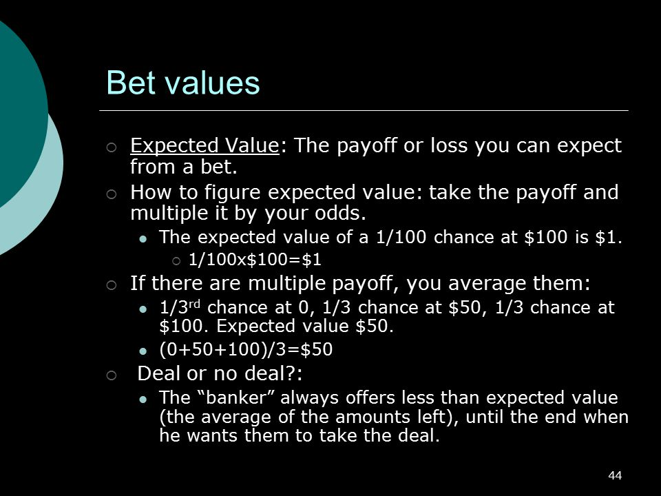 Bet values Expected Value: The payoff or loss you can expect from a bet. How to figure expected value: take the payoff and multiple it by your odds.