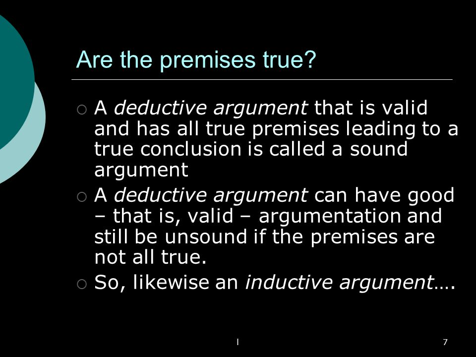 Are the premises true A deductive argument that is valid and has all true premises leading to a true conclusion is called a sound argument.