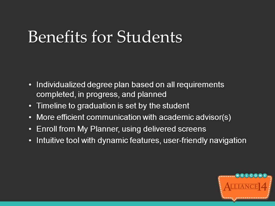 Benefits for Students Individualized degree plan based on all requirements completed, in progress, and planned.