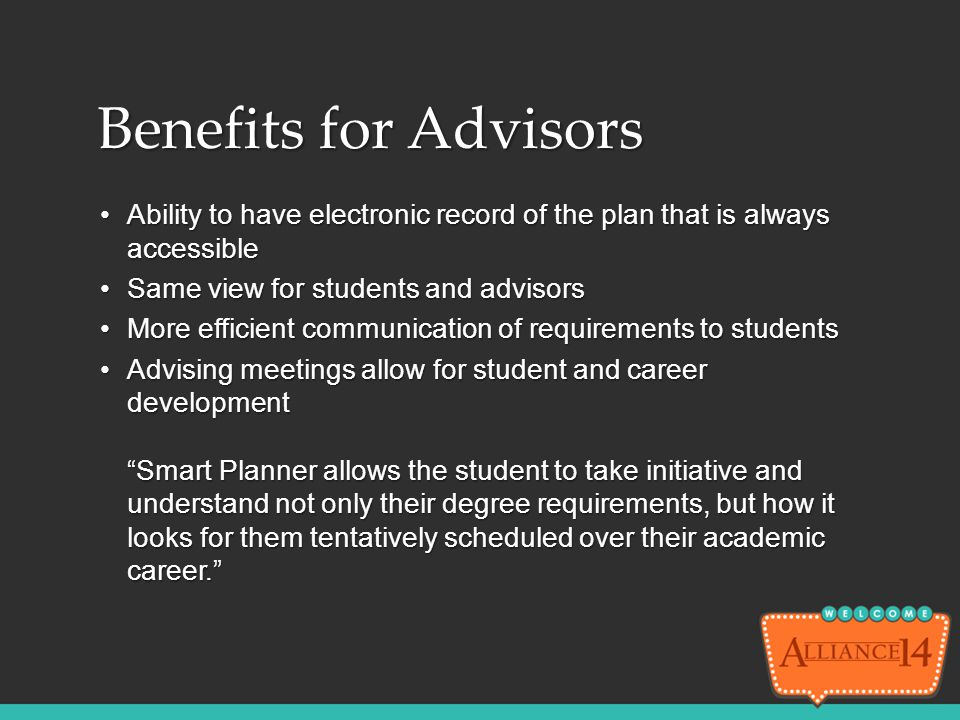 Benefits for Advisors Ability to have electronic record of the plan that is always accessible. Same view for students and advisors.