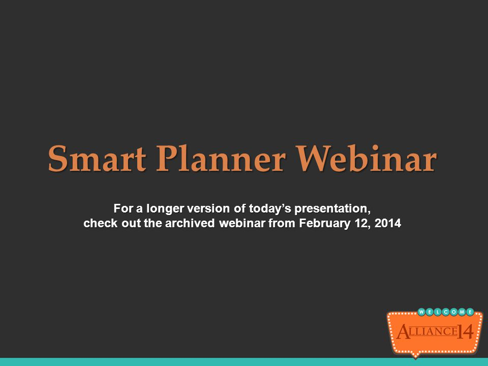 Smart Planner Webinar For a longer version of today's presentation, check out the archived webinar from February 12, 2014.