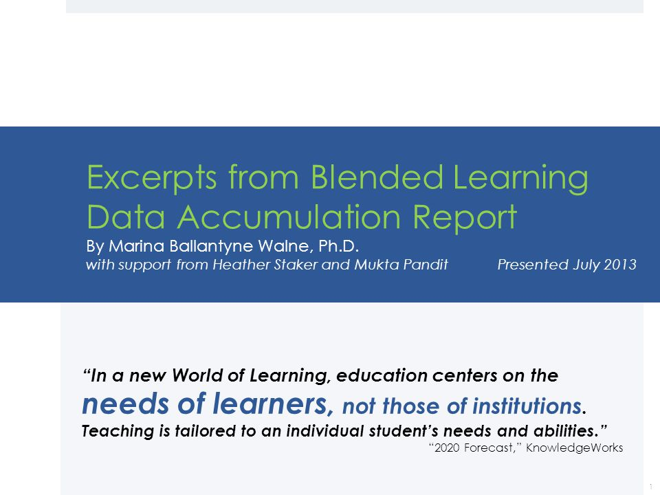 Excerpts from Blended Learning Data Accumulation Report By Marina Ballantyne Walne, Ph.D. with support from Heather Staker and Mukta Pandit Presented July 2013