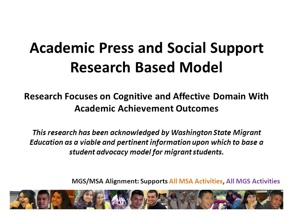 Academic Press and Social Support Research Based Model Research Focuses on Cognitive and Affective Domain With Academic Achievement Outcomes This research has been acknowledged by Washington State Migrant Education as a viable and pertinent information upon which to base a student advocacy model for migrant students.