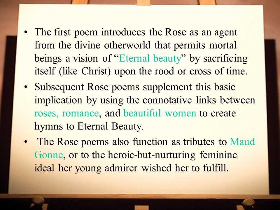 The first poem introduces the Rose as an agent from the divine otherworld that permits mortal beings a vision of Eternal beauty by sacrificing itself (like Christ) upon the rood or cross of time.