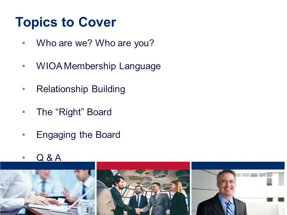 Topics to Cover Who are we Who are you WIOA Membership Language