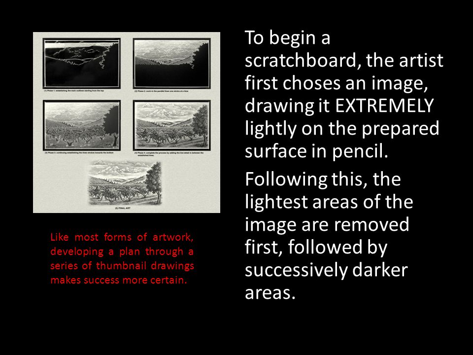 To begin a scratchboard, the artist first choses an image, drawing it EXTREMELY lightly on the prepared surface in pencil. Following this, the lightest areas of the image are removed first, followed by successively darker areas.