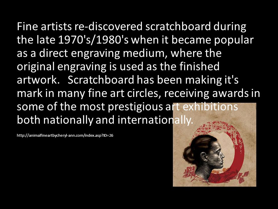 Fine artists re-discovered scratchboard during the late 1970 s/1980 s when it became popular as a direct engraving medium, where the original engraving is used as the finished artwork. Scratchboard has been making it s mark in many fine art circles, receiving awards in some of the most prestigious art exhibitions both nationally and internationally.