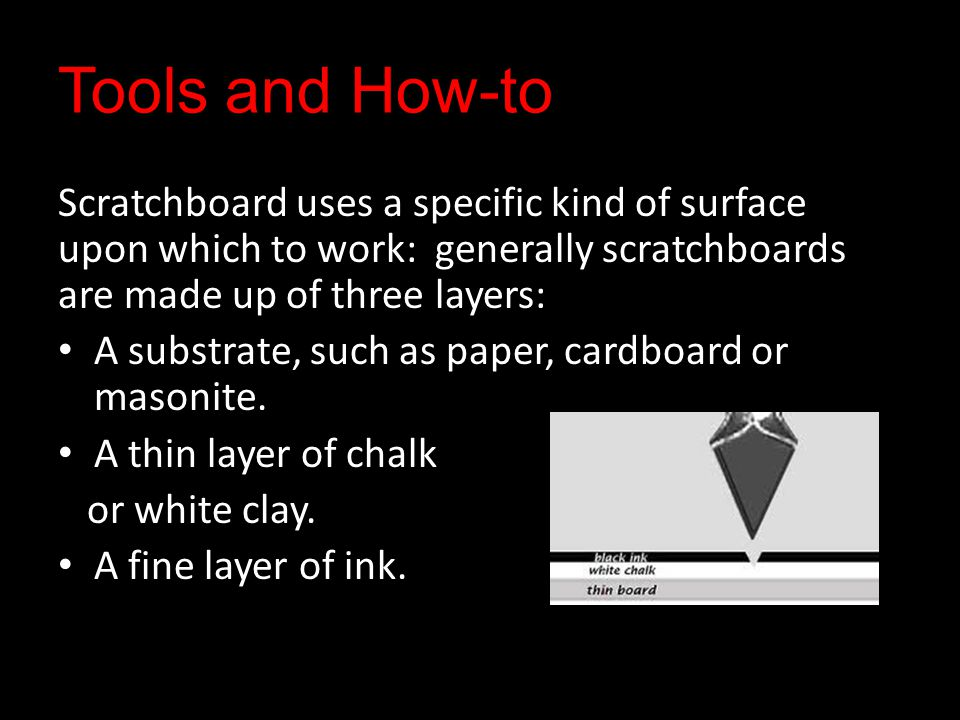 Tools and How-to Scratchboard uses a specific kind of surface upon which to work: generally scratchboards are made up of three layers: