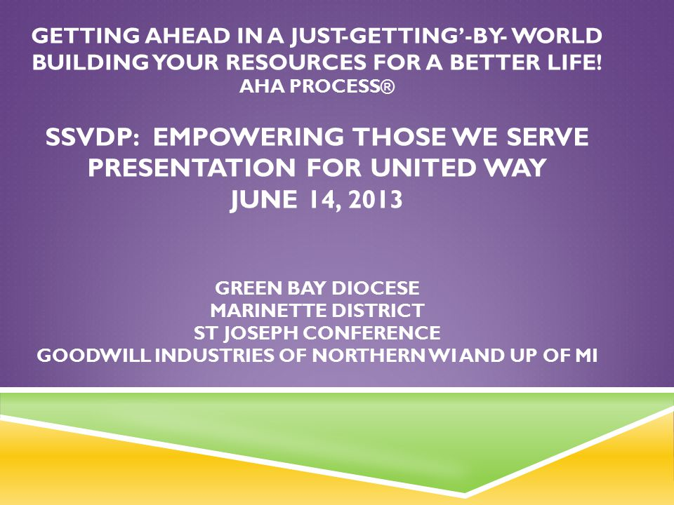 Getting Ahead in a Just-Getting'-by- World Building your resources for a better life! Aha ProceSs® SSVdP: EMPOWERING THOSE WE SERVE Presentation for United Way June 14, 2013 Green Bay Diocese Marinette District St Joseph Conference Goodwill Industries of Northern WI and UP of MI