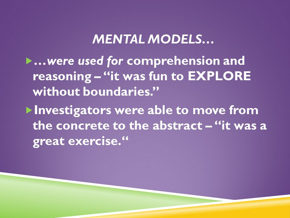 . MENTAL MODELS… …were used for comprehension and reasoning – it was fun to EXPLORE without boundaries.