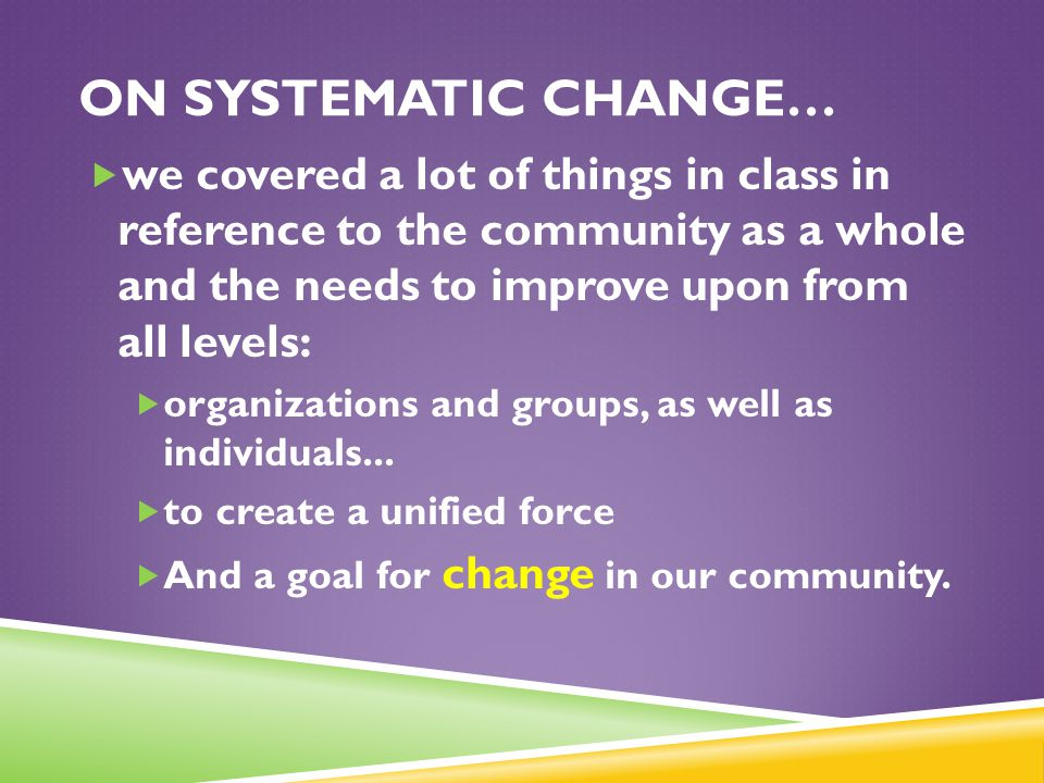On Systematic change… we covered a lot of things in class in reference to the community as a whole and the needs to improve upon from all levels: