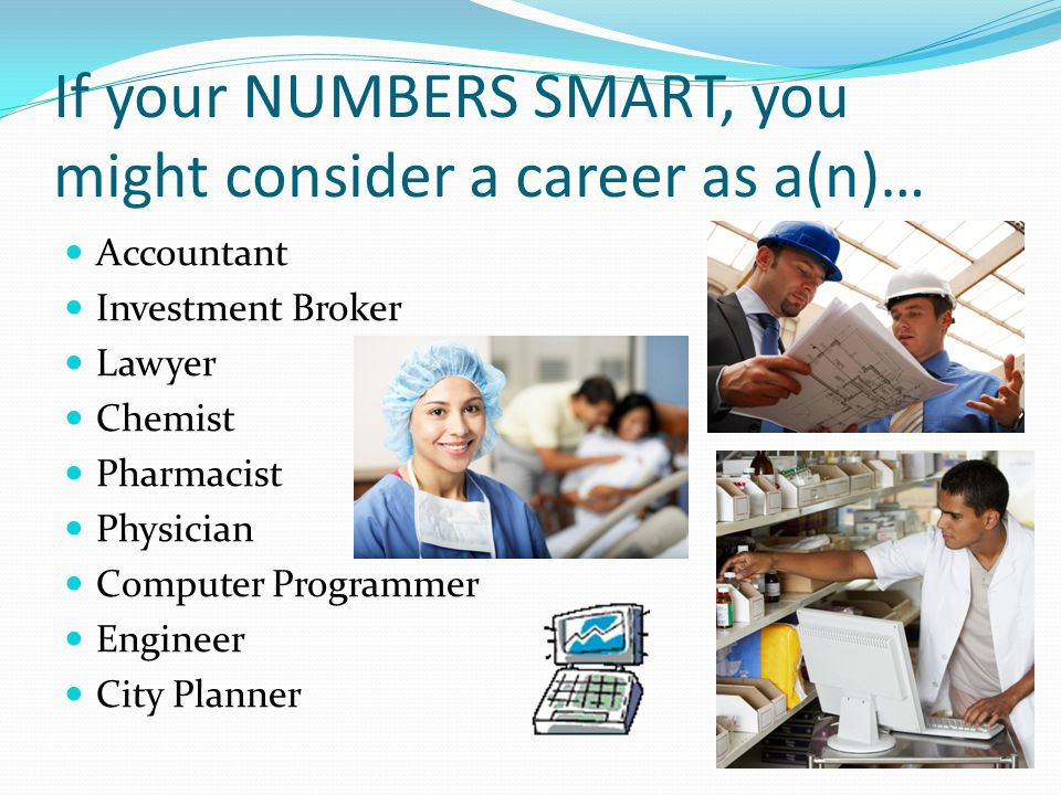 If your NUMBERS SMART, you might consider a career as a(n)…