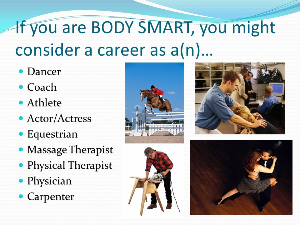 If you are BODY SMART, you might consider a career as a(n)…