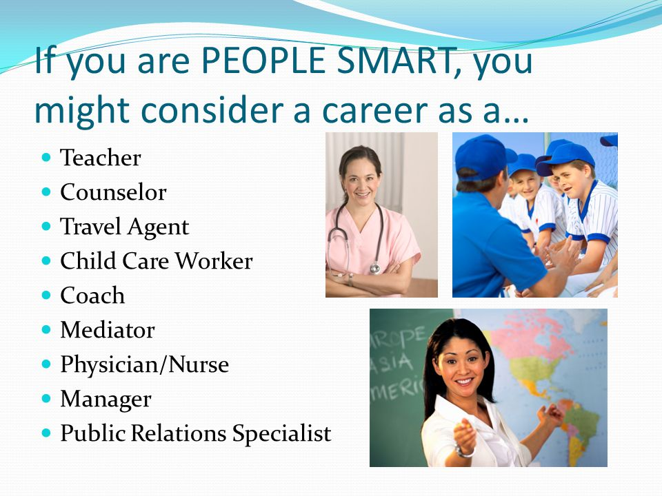 If you are PEOPLE SMART, you might consider a career as a…