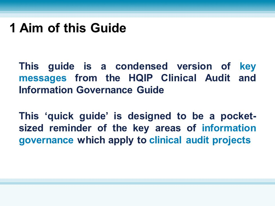 1 Aim of this Guide This guide is a condensed version of key messages from the HQIP Clinical Audit and Information Governance Guide.