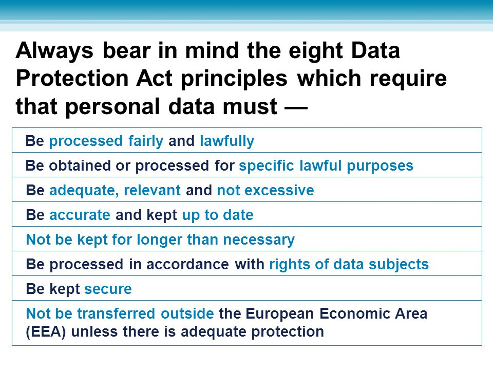 Always bear in mind the eight Data Protection Act principles which require that personal data must —