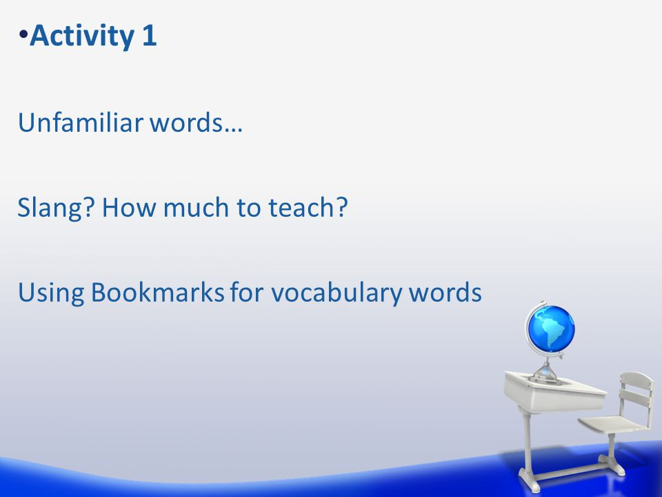 Activity 1 Unfamiliar words… Slang How much to teach Using Bookmarks for vocabulary words