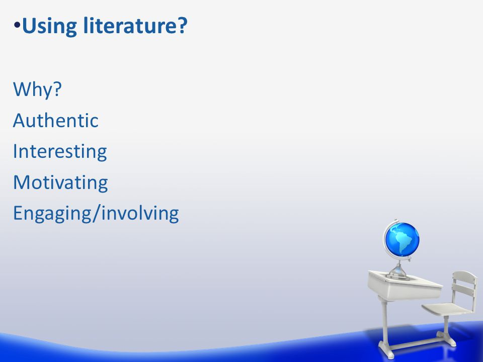 Using literature Why Authentic Interesting Motivating Engaging/involving