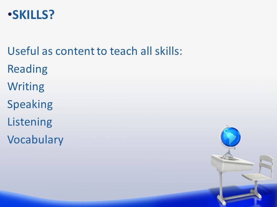 SKILLS Useful as content to teach all skills: Reading Writing Speaking Listening Vocabulary