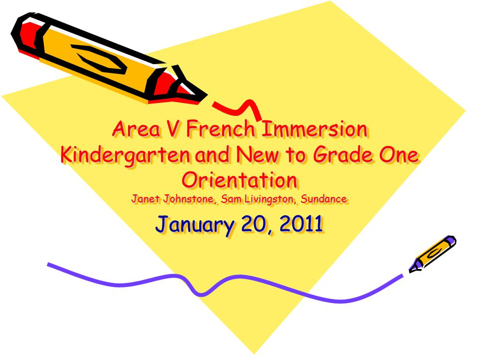 Area V French Immersion Kindergarten and New to Grade One Orientation Janet Johnstone, Sam Livingston, Sundance January 20, 2011