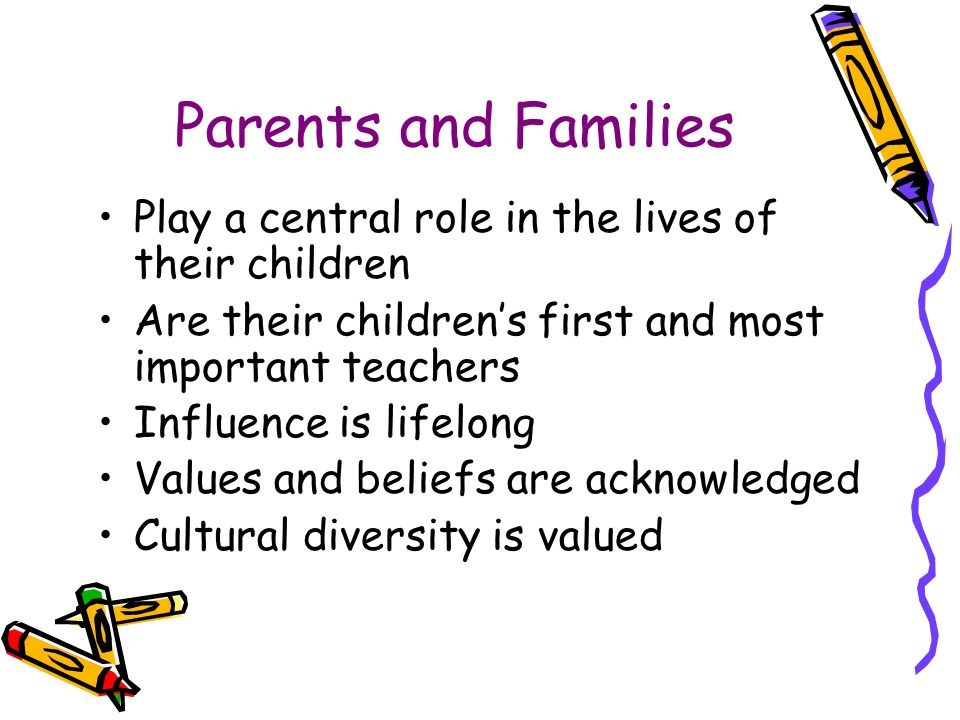Parents and Families Play a central role in the lives of their children. Are their children's first and most important teachers.