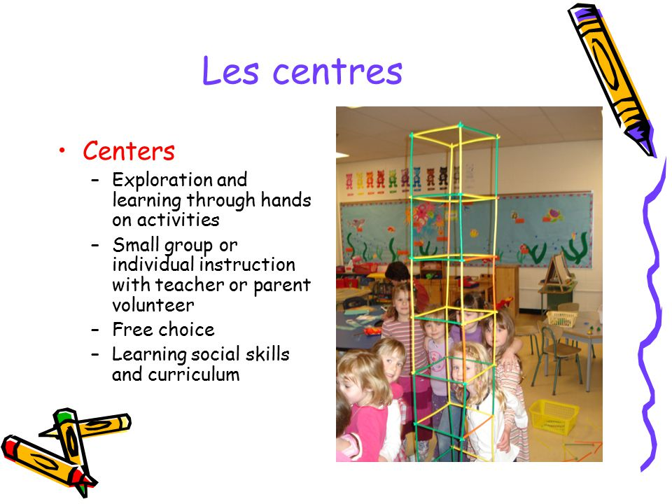 Les centres Centers. Exploration and learning through hands on activities. Small group or individual instruction with teacher or parent volunteer.