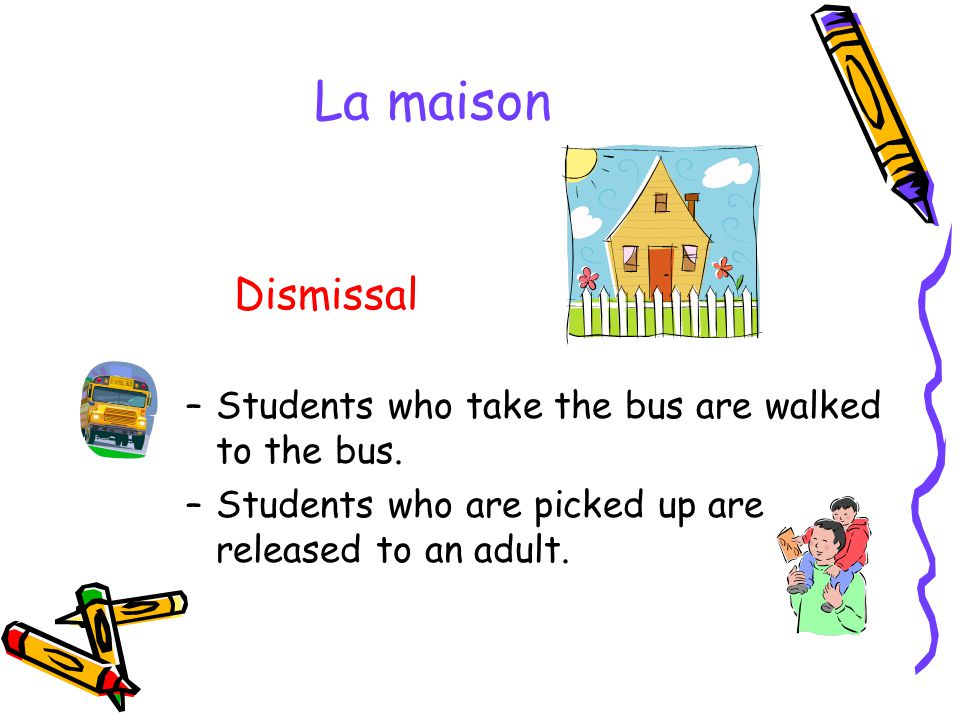 La maison Dismissal Students who take the bus are walked to the bus.