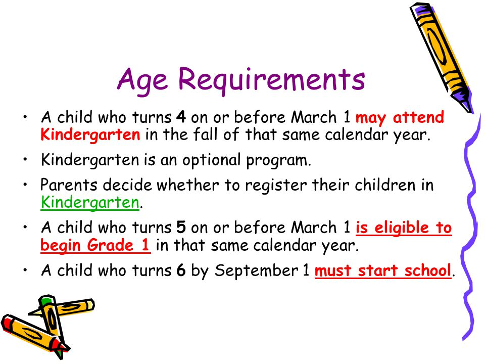 Age Requirements A child who turns 4 on or before March 1 may attend Kindergarten in the fall of that same calendar year.