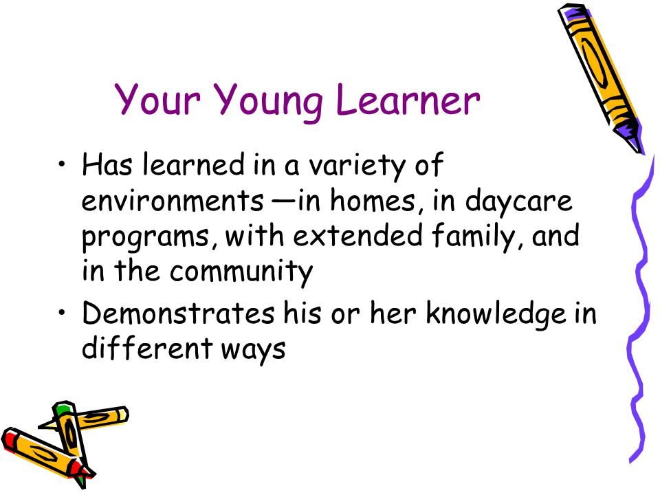Your Young Learner Has learned in a variety of environments —in homes, in daycare programs, with extended family, and in the community.