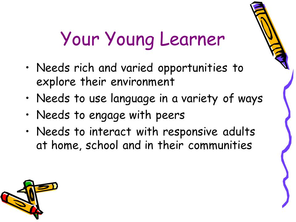 Your Young Learner Needs rich and varied opportunities to explore their environment. Needs to use language in a variety of ways.