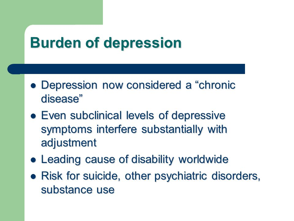 Burden of depression Depression now considered a chronic disease
