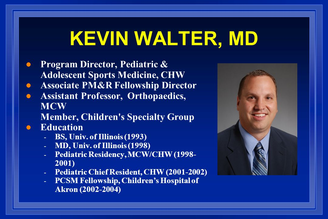KEVIN WALTER, MD Program Director, Pediatric & Adolescent Sports Medicine, CHW. Associate PM&R Fellowship Director.