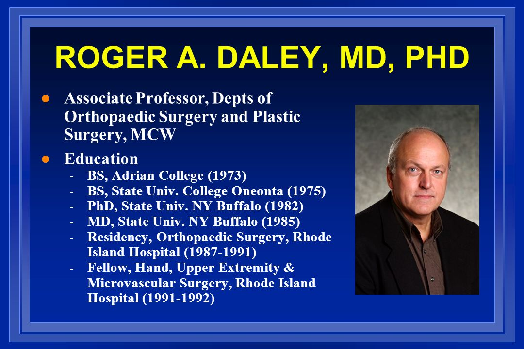 ROGER A. DALEY, MD, PHD Associate Professor, Depts of Orthopaedic Surgery and Plastic Surgery, MCW.