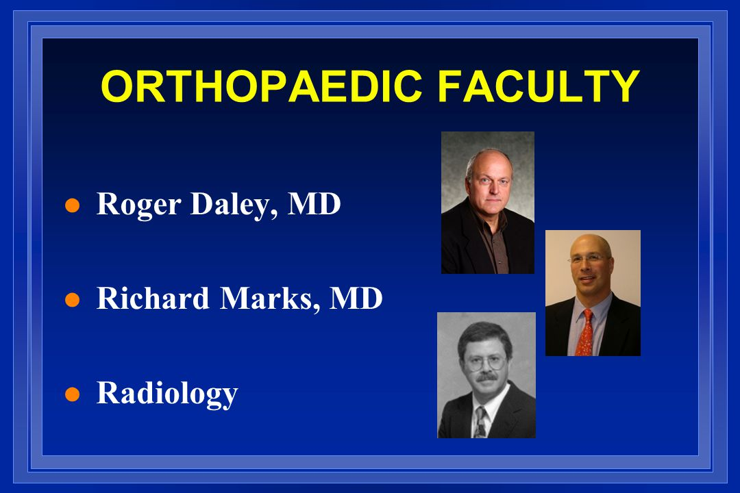 ORTHOPAEDIC FACULTY Roger Daley, MD Richard Marks, MD Radiology