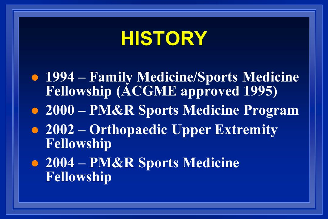 HISTORY 1994 – Family Medicine/Sports Medicine Fellowship (ACGME approved 1995) 2000 – PM&R Sports Medicine Program.
