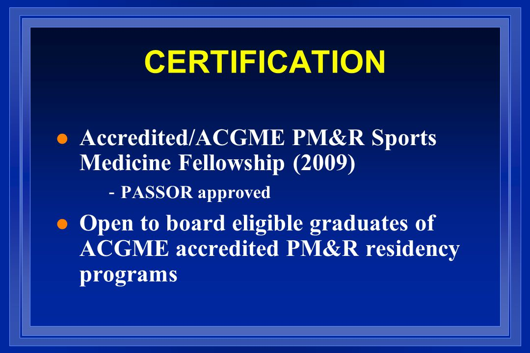 CERTIFICATION Accredited/ACGME PM&R Sports Medicine Fellowship (2009)
