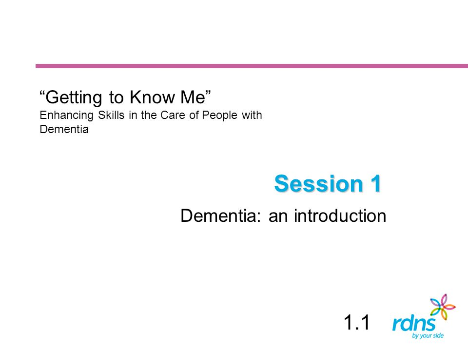 Session 1 1.1 Getting to Know Me Dementia: an introduction