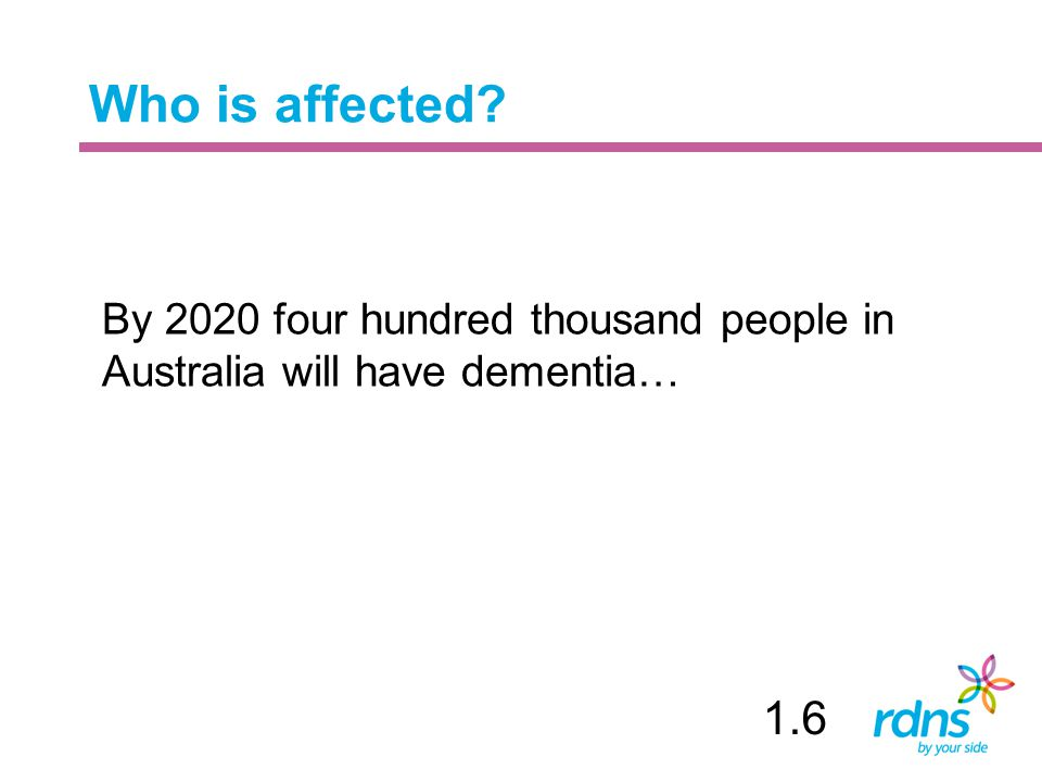 Who is affected By 2020 four hundred thousand people in Australia will have dementia… 1.6