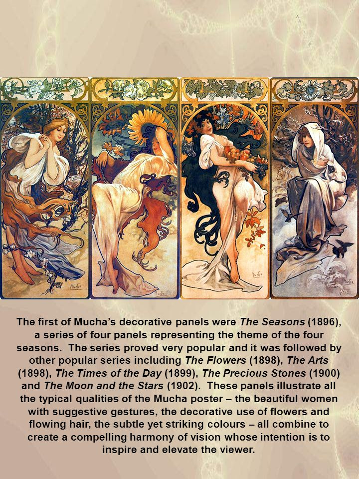 The first of Mucha's decorative panels were The Seasons (1896), a series of four panels representing the theme of the four seasons. The series proved very popular and it was followed by other popular series including The Flowers (1898), The Arts (1898), The Times of the Day (1899), The Precious Stones (1900) and The Moon and the Stars (1902). These panels illustrate all the typical qualities of the Mucha poster – the beautiful women with suggestive gestures, the decorative use of flowers and flowing hair, the subtle yet striking colours – all combine to create a compelling harmony of vision whose intention is to inspire and elevate the viewer.