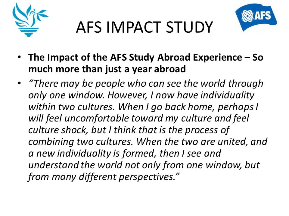 AFS IMPACT STUDY The Impact of the AFS Study Abroad Experience – So much more than just a year abroad.
