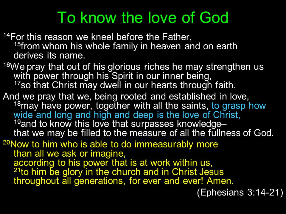 To know the love of God 14For this reason we kneel before the Father, 15from whom his whole family in heaven and on earth derives its name.