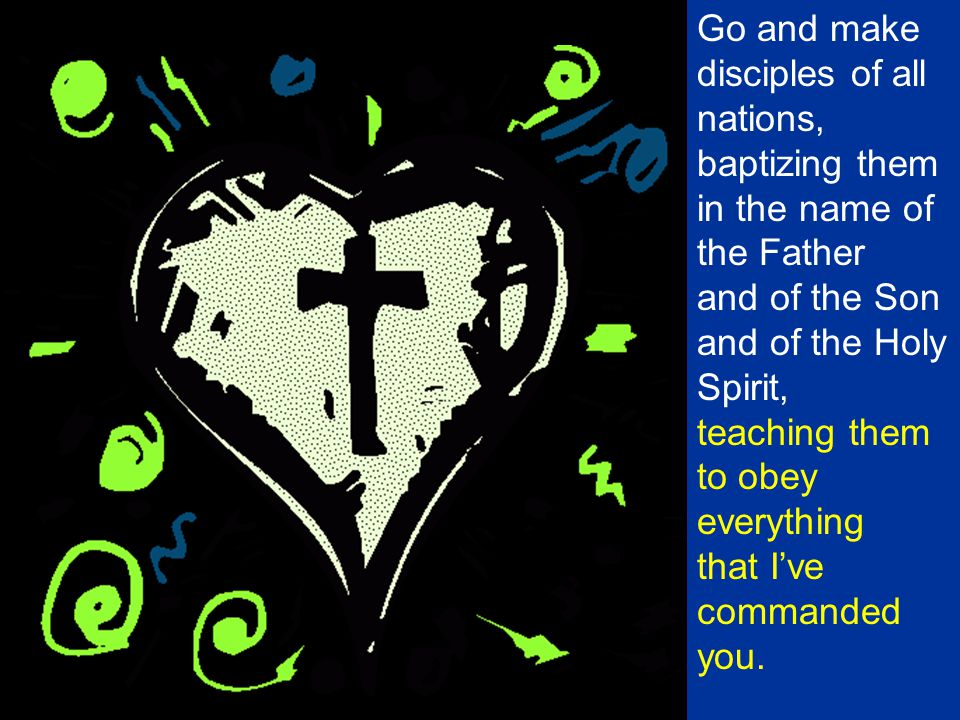 Go and make disciples of all nations, baptizing them in the name of the Father and of the Son and of the Holy Spirit, teaching them to obey everything that I've commanded you.