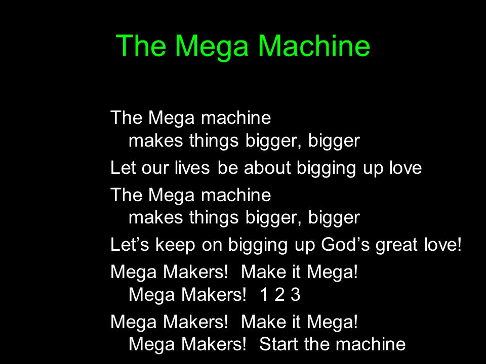 The Mega Machine The Mega machine makes things bigger, bigger