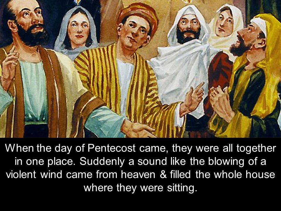 When the day of Pentecost came, they were all together in one place