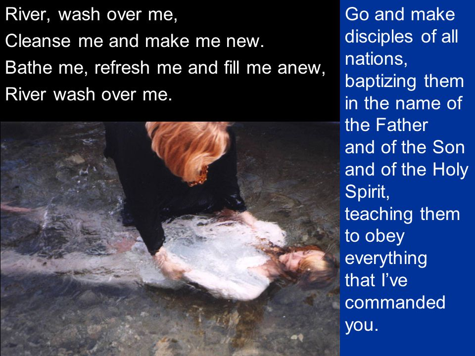 River, wash over me, Cleanse me and make me new. Bathe me, refresh me and fill me anew, River wash over me.
