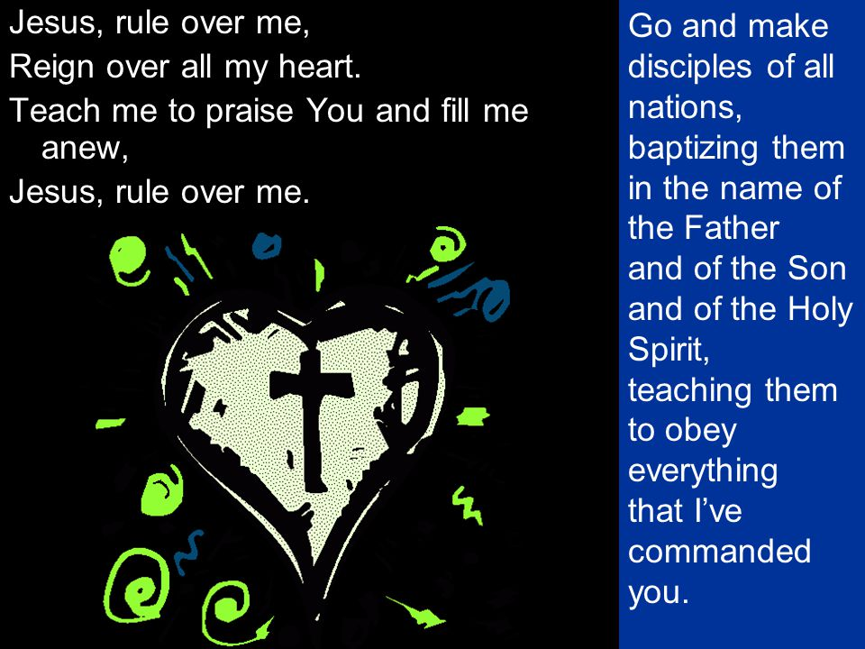 Jesus, rule over me, Reign over all my heart. Teach me to praise You and fill me anew, Jesus, rule over me.