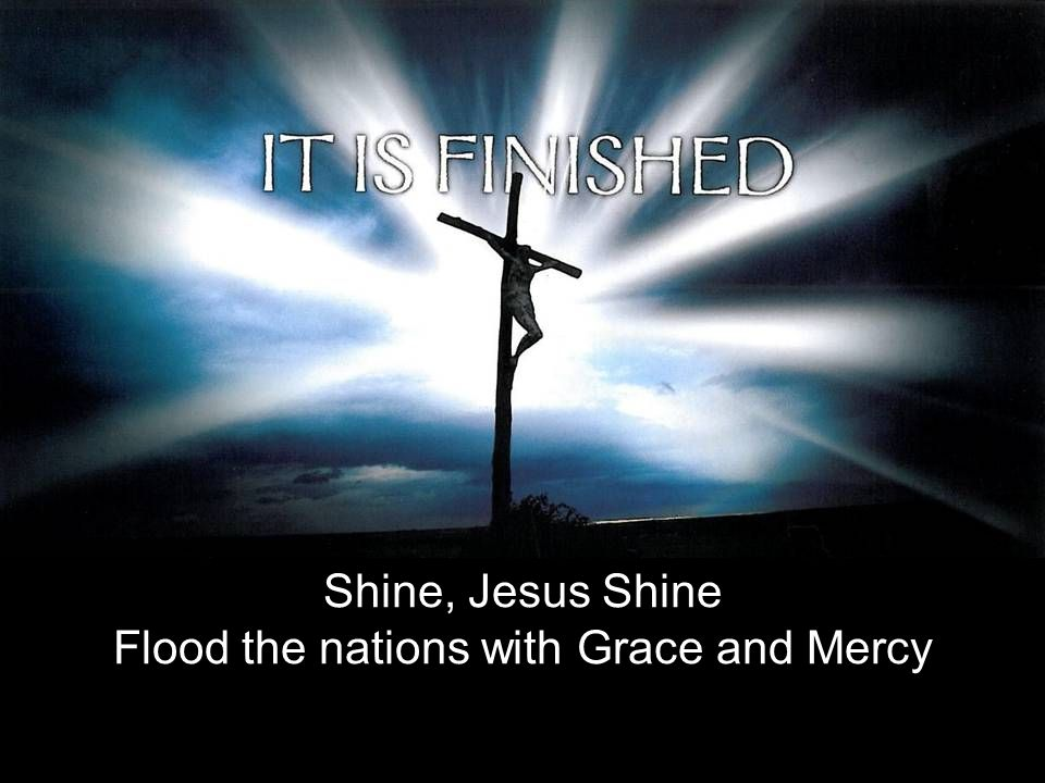 Shine, Jesus Shine Flood the nations with Grace and Mercy