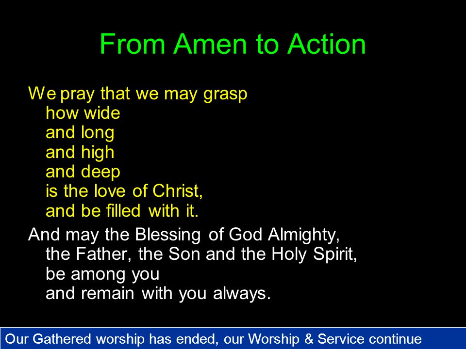 From Amen to Action We pray that we may grasp how wide and long and high and deep is the love of Christ, and be filled with it.