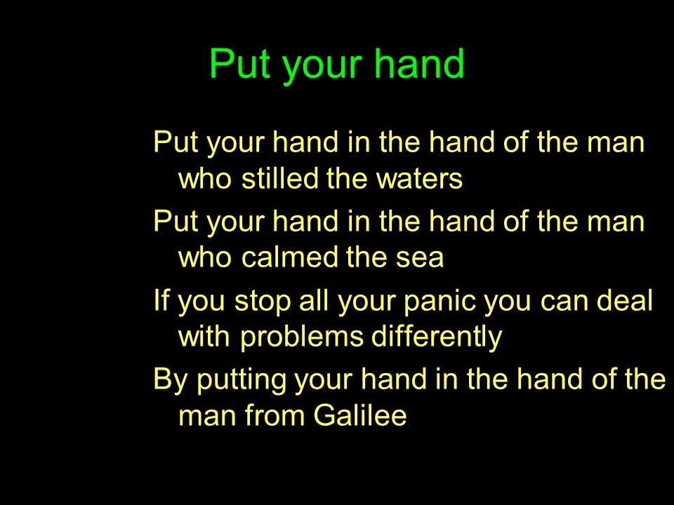 Put your hand Put your hand in the hand of the man who stilled the waters. Put your hand in the hand of the man who calmed the sea.